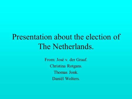 Presentation about the election of The Netherlands. From: José v. der Graaf. Christina Rotgans. Thomas Jonk. Daniël Wolters.