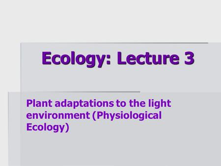 Ecology: Lecture 3 Plant adaptations to the light environment (Physiological Ecology)