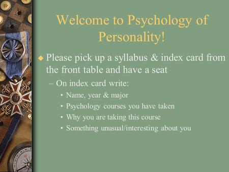 Welcome to Psychology of Personality! u Please pick up a syllabus & index card from the front table and have a seat –On index card write: Name, year &