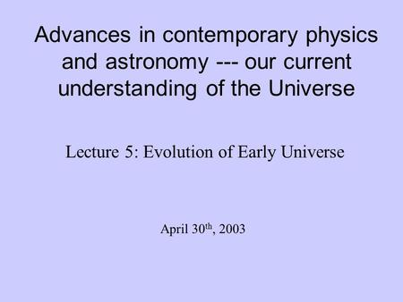 Advances in contemporary physics and astronomy --- our current understanding of the Universe Lecture 5: Evolution of Early Universe April 30 th, 2003.