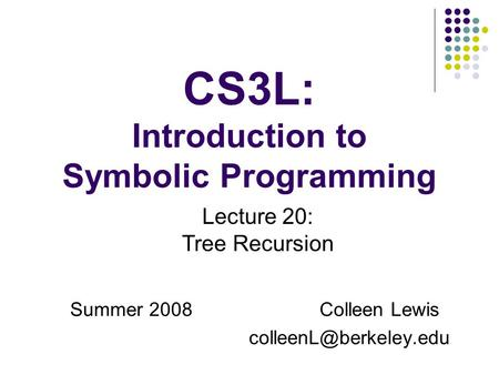 CS3L: Introduction to Symbolic Programming Summer 2008Colleen Lewis Lecture 20: Tree Recursion.