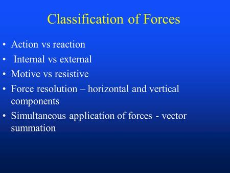 Classification of Forces Action vs reaction Internal vs external Motive vs resistive Force resolution – horizontal and vertical components Simultaneous.