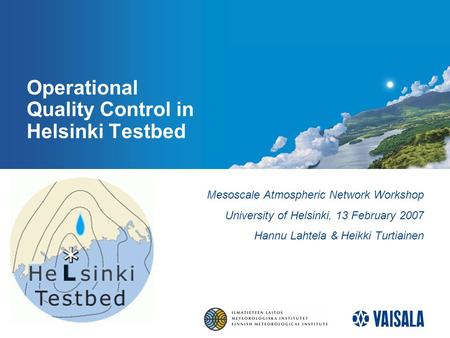 Operational Quality Control in Helsinki Testbed Mesoscale Atmospheric Network Workshop University of Helsinki, 13 February 2007 Hannu Lahtela & Heikki.