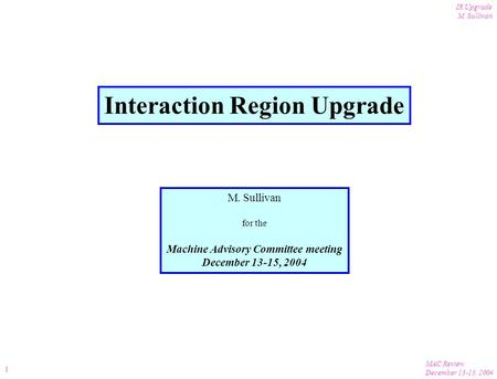 MAC Review December 13-15, 2004 IR Upgrade M. Sullivan 1 Interaction Region Upgrade M. Sullivan for the Machine Advisory Committee meeting December 13-15,