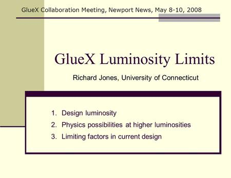 GlueX Luminosity Limits Richard Jones, University of Connecticut GlueX Collaboration Meeting, Newport News, May 8-10, 2008 1.Design luminosity 2.Physics.