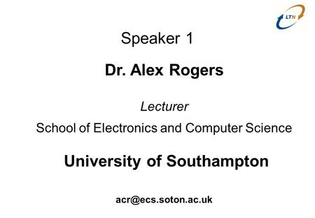 Speaker 1 Dr. Alex Rogers Lecturer School of Electronics and Computer Science University of Southampton