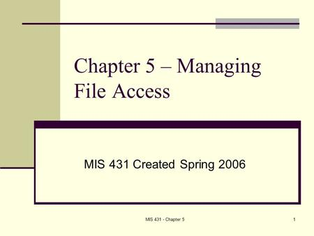 MIS 431 - Chapter 51 Chapter 5 – Managing File Access MIS 431 Created Spring 2006.