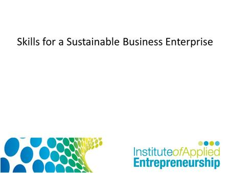 Skills for a Sustainable Business Enterprise. AIM To understand what is meant by enterprise in individuals. Learning Outcomes: To appreciate what attributes.