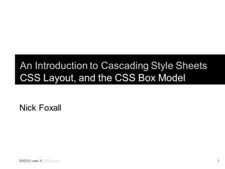 SM5312 week 9: CSS Layout1 An Introduction to Cascading Style Sheets CSS Layout, and the CSS Box Model Nick Foxall.