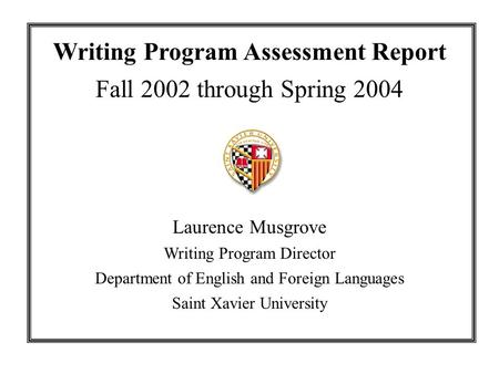 Writing Program Assessment Report Fall 2002 through Spring 2004 Laurence Musgrove Writing Program Director Department of English and Foreign Languages.