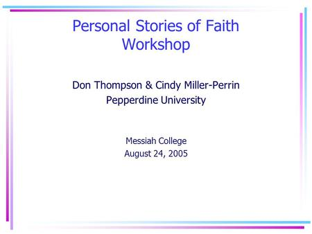 Personal Stories of Faith Workshop Don Thompson & Cindy Miller-Perrin Pepperdine University Messiah College August 24, 2005.