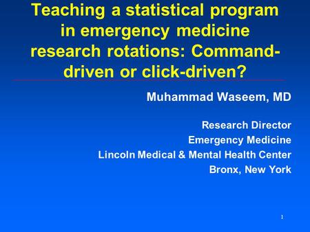 1 Teaching a statistical program in emergency medicine research rotations: Command- driven or click-driven? Muhammad Waseem, MD Research Director Emergency.