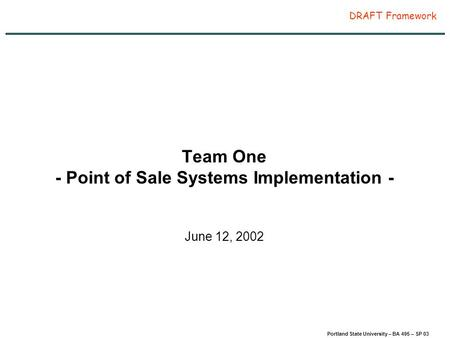 Page 1 Portland State University – BA 495 – SP 03 DRAFT Framework Team One - Point of Sale Systems Implementation - June 12, 2002.