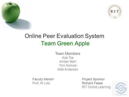 Online Peer Evaluation System Team Green Apple Team Members Ada Tse Amber Bahl Tom Nichols Matt Anderson Faculty Mentor Prof. M Lutz Project Sponsor Richard.