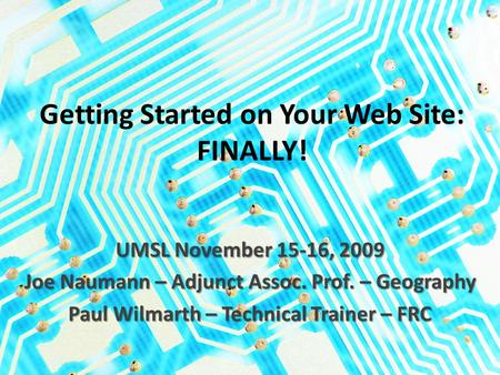 Getting Started on Your Web Site: FINALLY! UMSL November 15-16, 2009 Joe Naumann – Adjunct Assoc. Prof. – Geography Paul Wilmarth – Technical Trainer –