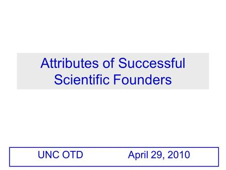 Attributes of Successful Scientific Founders UNC OTD April 29, 2010.
