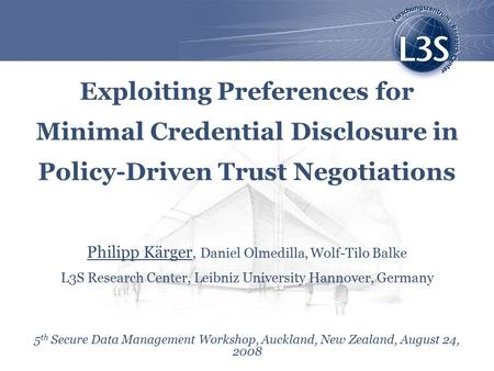 Exploiting Preferences for Minimal Credential Disclosure in Policy-Driven Trust Negotiations Philipp Kärger, Daniel Olmedilla, Wolf-Tilo Balke L3S Research.