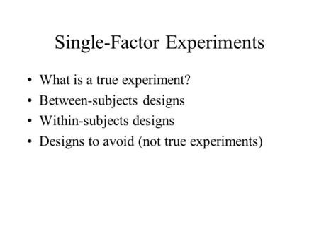 Single-Factor Experiments What is a true experiment? Between-subjects designs Within-subjects designs Designs to avoid (not true experiments)
