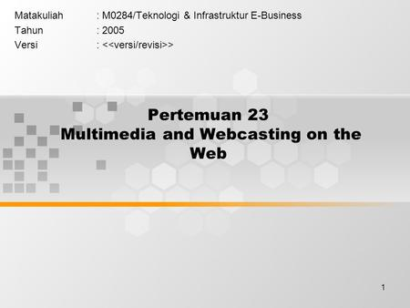 1 Pertemuan 23 Multimedia and Webcasting on the Web Matakuliah: M0284/Teknologi & Infrastruktur E-Business Tahun: 2005 Versi: >