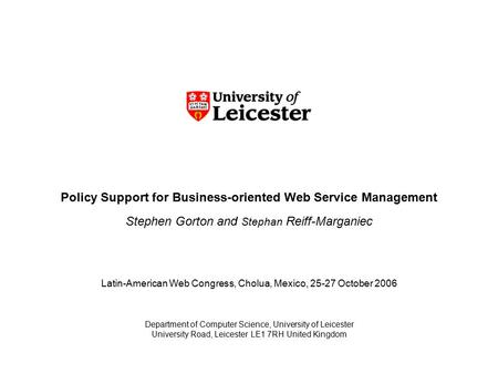 Policy Support for Business-oriented Web Service Management Stephen Gorton and Stephan Reiff-Marganiec Department of Computer Science, University of Leicester.