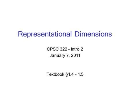 Representational Dimensions CPSC 322 – Intro 2 January 7, 2011 Textbook § 1.4 - 1.5.