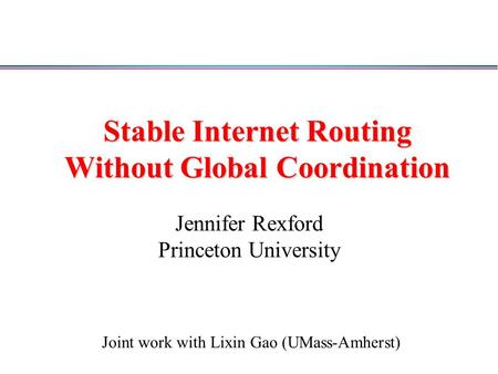 Stable Internet Routing Without Global Coordination Jennifer Rexford Princeton University Joint work with Lixin Gao (UMass-Amherst)