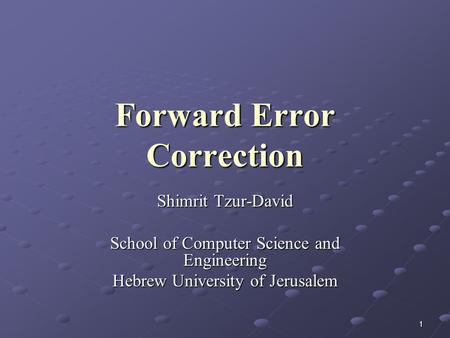 1 Forward Error Correction Shimrit Tzur-David School of Computer Science and Engineering Hebrew University of Jerusalem.