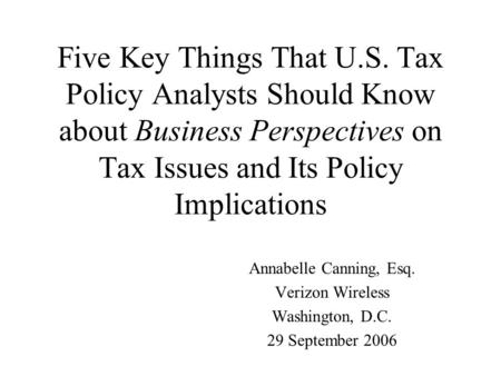 Five Key Things That U.S. Tax Policy Analysts Should Know about Business Perspectives on Tax Issues and Its Policy Implications Annabelle Canning, Esq.