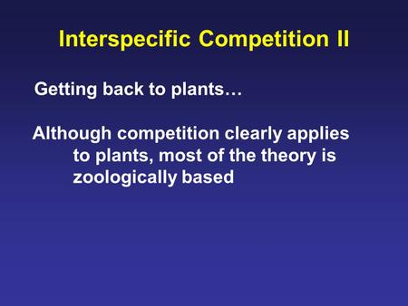 Interspecific Competition II Getting back to plants… Although competition clearly applies to plants, most of the theory is zoologically based.