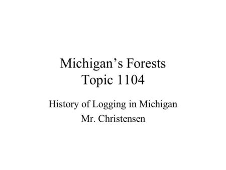 Michigan's Forests Topic 1104 History of Logging in Michigan Mr. Christensen.