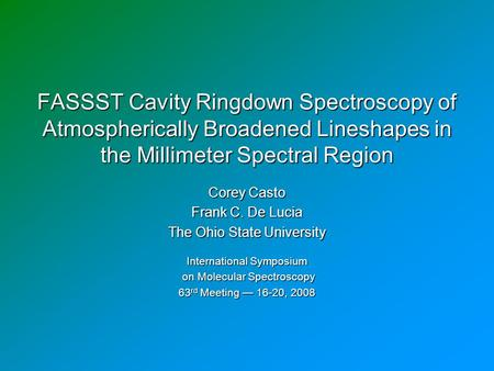 FASSST Cavity Ringdown Spectroscopy of Atmospherically Broadened Lineshapes in the Millimeter Spectral Region Corey Casto Frank C. De Lucia The Ohio State.