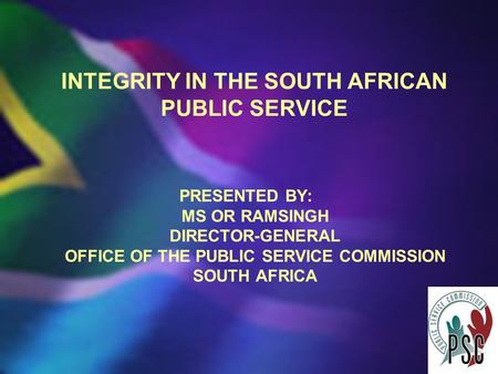 INTEGRITY IN THE SOUTH AFRICAN PUBLIC SERVICE PRESENTED BY: MS OR RAMSINGH DIRECTOR-GENERAL OFFICE OF THE PUBLIC SERVICE COMMISSION SOUTH AFRICA.