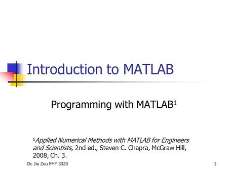 Dr. Jie Zou PHY 33201 Introduction to MATLAB Programming with MATLAB 1 1 Applied Numerical Methods with MATLAB for Engineers and Scientists, 2nd ed., Steven.