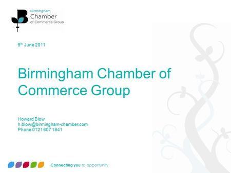 Connecting you to opportunity 9 th June 2011 Birmingham Chamber of Commerce Group Howard Blow Phone 0121 607 1841.