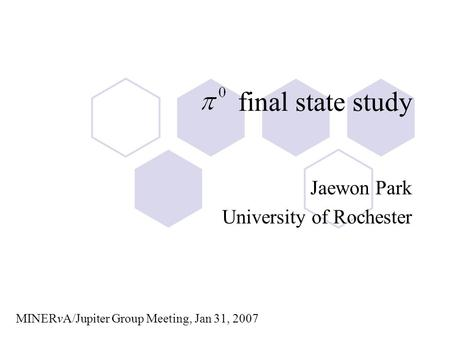 Final state study Jaewon Park University of Rochester MINERvA/Jupiter Group Meeting, Jan 31, 2007.