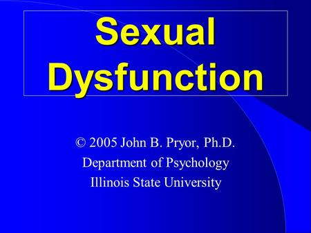 Sexual Dysfunction © 2005 John B. Pryor, Ph.D. Department of Psychology Illinois State University.