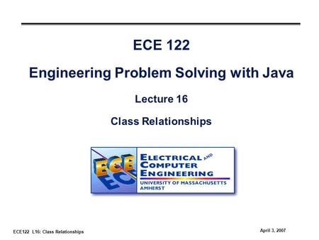 ECE122 L16: Class Relationships April 3, 2007 ECE 122 Engineering Problem Solving with Java Lecture 16 Class Relationships.
