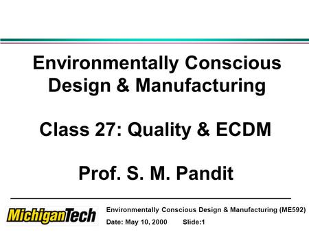 Environmentally Conscious Design & Manufacturing (ME592) Date: May 10, 2000 Slide:1 Environmentally Conscious Design & Manufacturing Class 27: Quality.