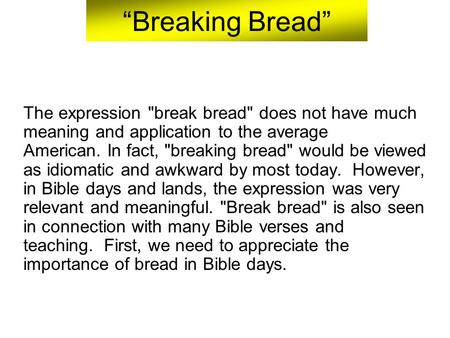 """Breaking Bread"" The expression break bread does not have much meaning and application to the average American. In fact, breaking bread would be viewed."