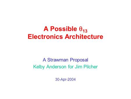 A Possible  13 Electronics Architecture A Strawman Proposal Kelby Anderson for Jim Pilcher 30-Apr-2004.