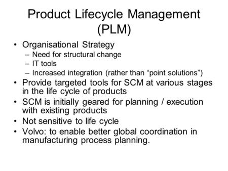 "Product Lifecycle Management (PLM) Organisational Strategy –Need for structural change –IT tools –Increased integration (rather than ""point solutions"")"