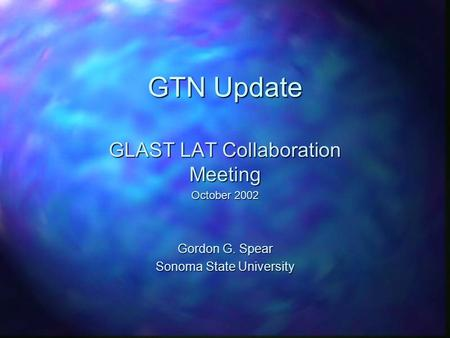 GTN Update GLAST LAT Collaboration Meeting October 2002 Gordon G. Spear Sonoma State University.