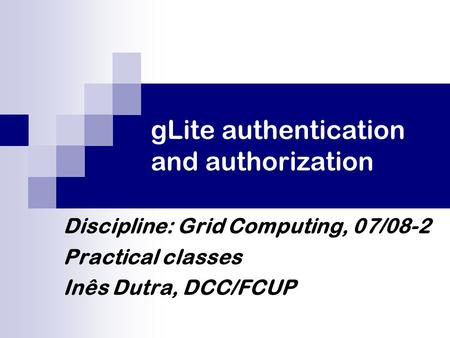 GLite authentication and authorization Discipline: Grid Computing, 07/08-2 Practical classes Inês Dutra, DCC/FCUP.
