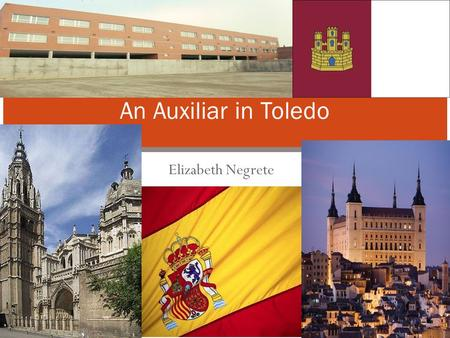 Elizabeth Negrete An Auxiliar in Toledo. Toledo- Castilla - La Mancha - Spain Capital of the region of Castilla La Mancha. 30 minutes from Madrid Before.