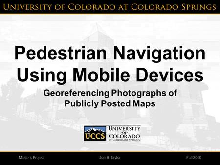 Masters ProjectFall 2010Joe B. Taylor Pedestrian Navigation Using Mobile Devices Georeferencing Photographs of Publicly Posted Maps.