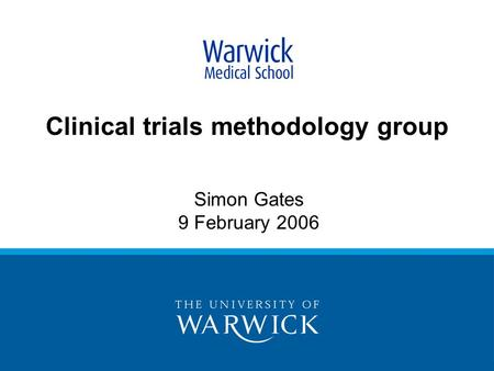 Clinical trials methodology group Simon Gates 9 February 2006.