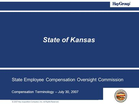© 2007 Hay Acquisition Company I, Inc. All Rights Reserved. State Employee Compensation Oversight Commission Compensation Terminology – July 30, 2007 State.