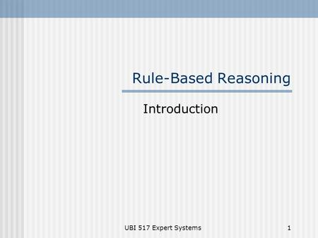 Rule-Based Reasoning Introduction UBI 517 Expert Systems.