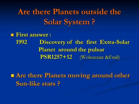 Are there Planets outside the Solar System ? First answer : 1992 Discovery of the first Extra-Solar Planet around the pulsar PSR1257+12 (Wolszczan &Frail)