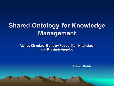 Shared Ontology for Knowledge Management Atanas Kiryakov, Borislav Popov, Ilian Kitchukov, and Krasimir Angelov Meher Shaikh.